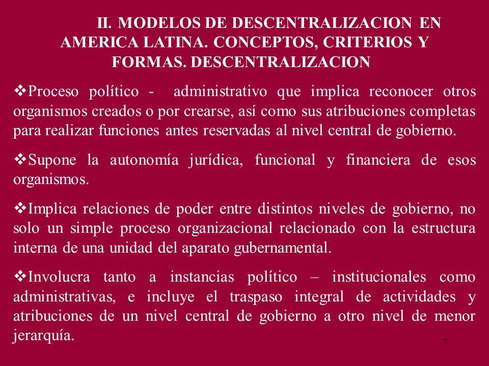 7 II. MODELOS DE DESCENTRALIZACION EN AMERICA LATINA. CONCEPTOS, CRITERIOS Y FORMAS. DESCENTRALIZACION Proceso político - administrativo que implica r