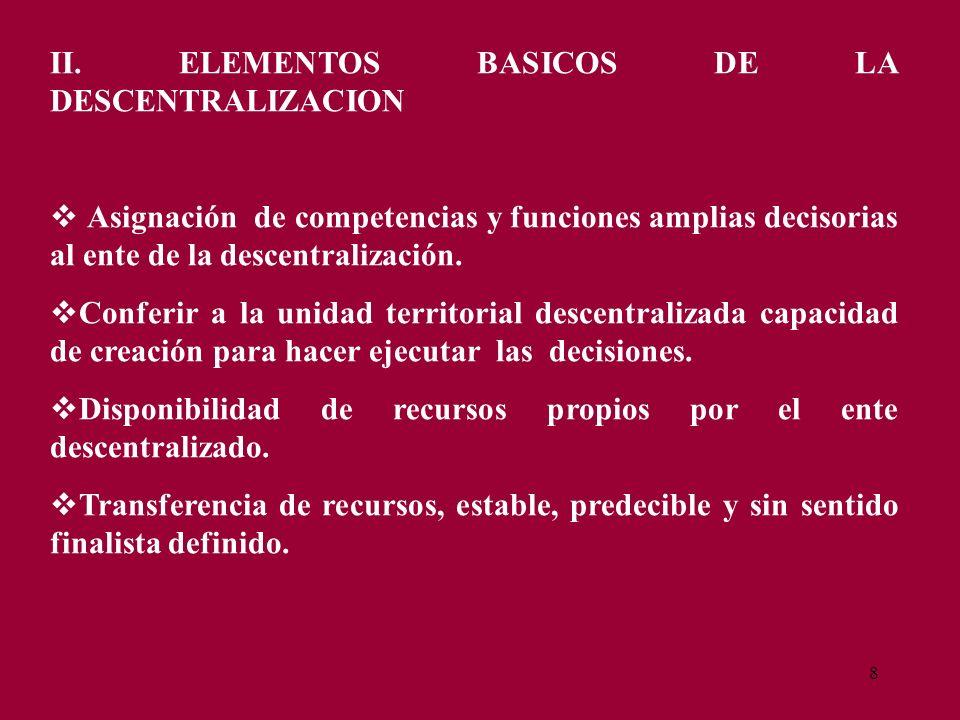8 II. ELEMENTOS BASICOS DE LA DESCENTRALIZACION Asignación de competencias y funciones amplias decisorias al ente de la descentralización. Conferir a