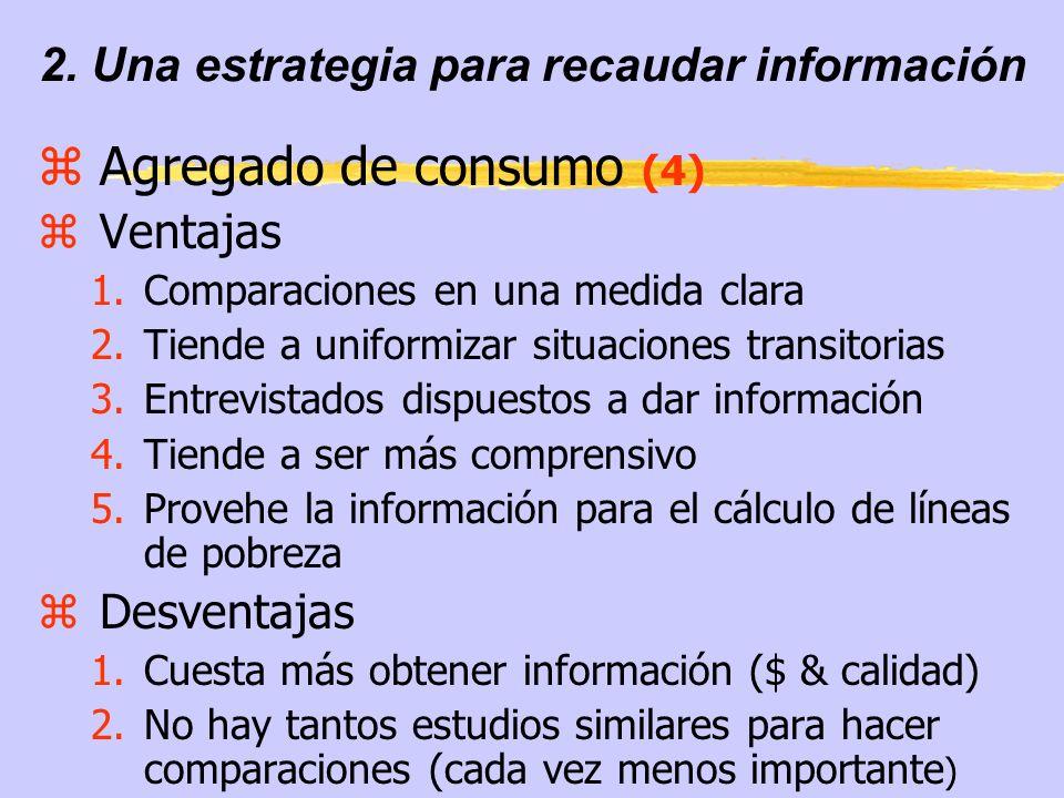 2. Una estrategia para recaudar información zAgregado de consumo (4) zVentajas 1.Comparaciones en una medida clara 2.Tiende a uniformizar situaciones