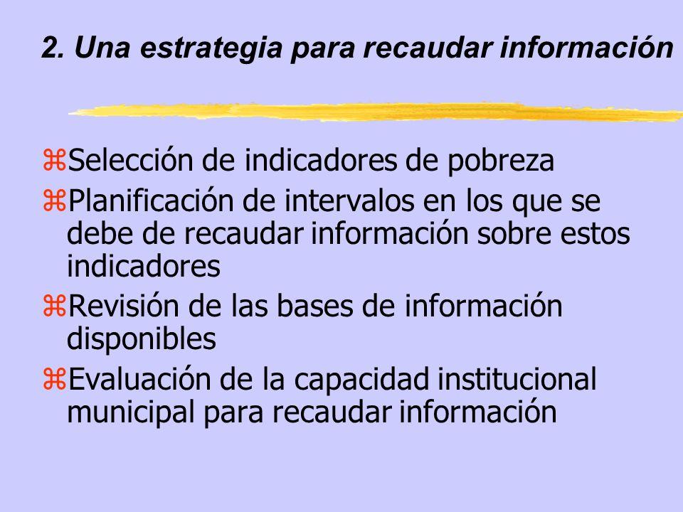 2. Una estrategia para recaudar información zSelección de indicadores de pobreza zPlanificación de intervalos en los que se debe de recaudar informaci