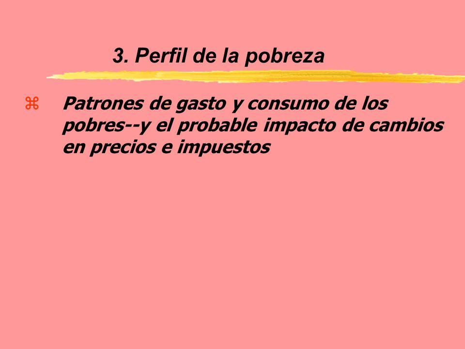 3. Perfil de la pobreza zPatrones de gasto y consumo de los pobres--y el probable impacto de cambios en precios e impuestos