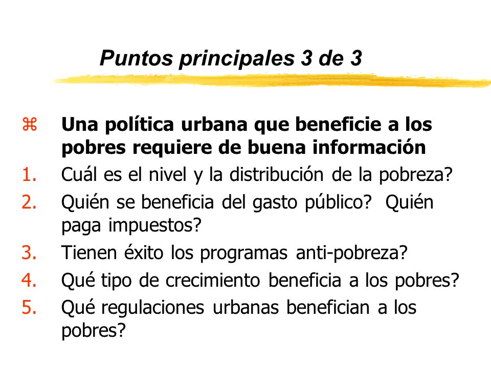 Puntos principales 3 de 3 zUna política urbana que beneficie a los pobres requiere de buena información 1.Cuál es el nivel y la distribución de la pobreza.