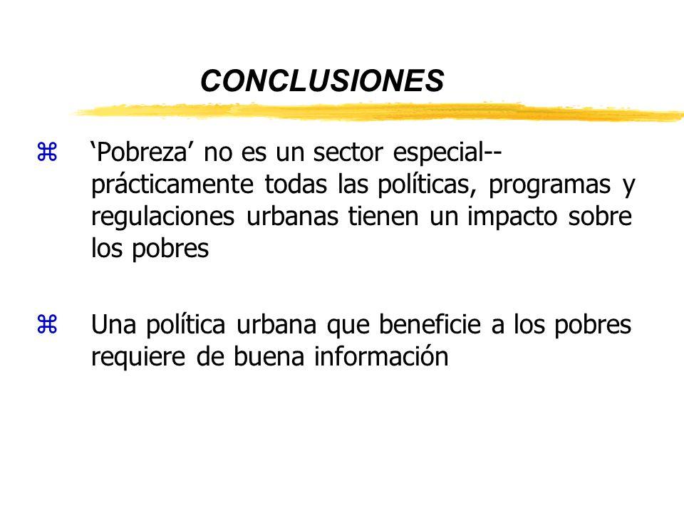 CONCLUSIONES zPobreza no es un sector especial-- prácticamente todas las políticas, programas y regulaciones urbanas tienen un impacto sobre los pobres zUna política urbana que beneficie a los pobres requiere de buena información