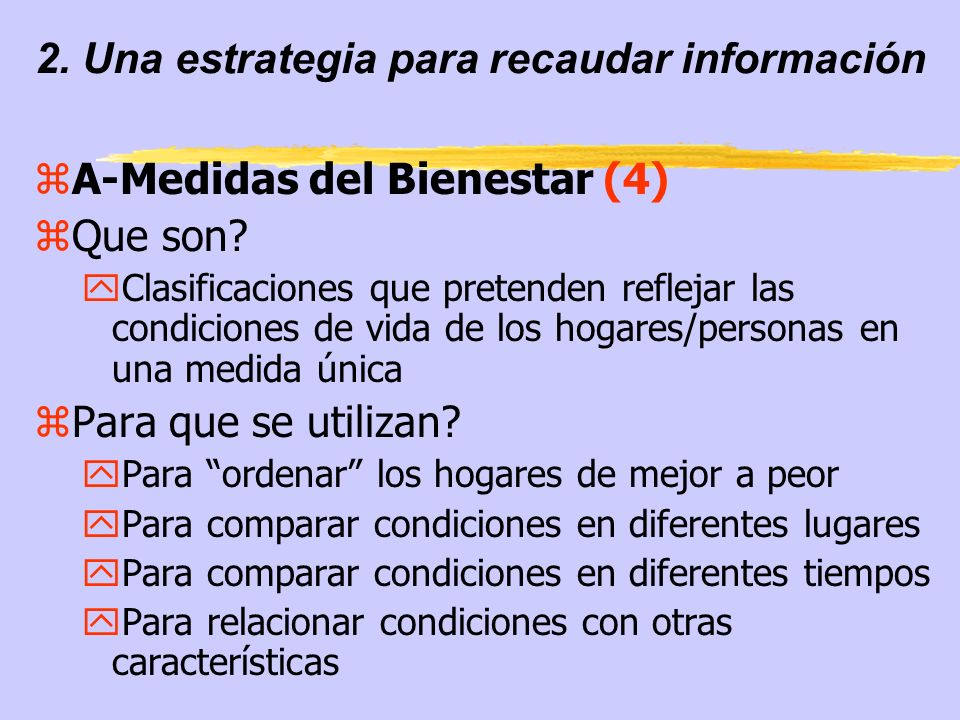 2. Una estrategia para recaudar información zA-Medidas del Bienestar (4) zQue son? yClasificaciones que pretenden reflejar las condiciones de vida de