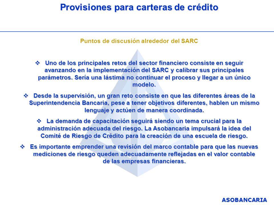 ASOBANCARIA Provisiones para carteras de crédito Puntos de discusión alrededor del SARC Uno de los principales retos del sector financiero consiste en
