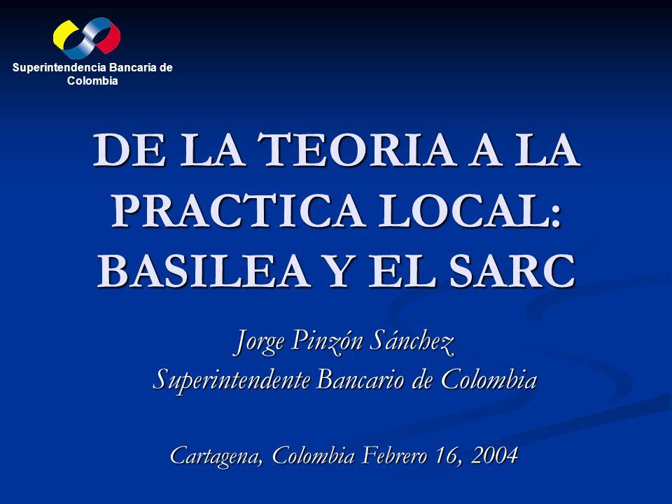 DE LA TEORIA A LA PRACTICA LOCAL: BASILEA Y EL SARC Jorge Pinzón Sánchez Superintendente Bancario de Colombia Cartagena, Colombia Febrero 16, 2004 Sup