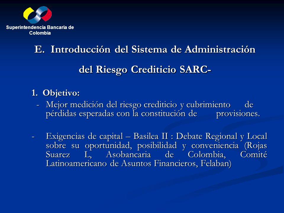 E. Introducción del Sistema de Administración del Riesgo Crediticio SARC- 1. Objetivo: - Mejor medición del riesgo crediticio y cubrimiento de pérdida