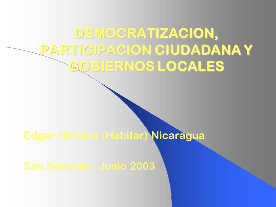 DEMOCRATIZACION, PARTICIPACION CIUDADANA Y GOBIERNOS LOCALES Edgar Herrera (Habitar) Nicaragua San Salvador, Junio 2003