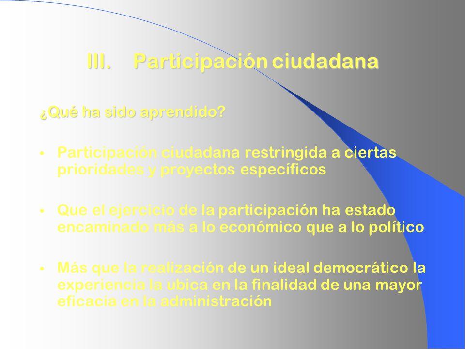 III. Participación ciudadana ¿ Qué ha sido aprendido? Participación ciudadana restringida a ciertas prioridades y proyectos específicos Que el ejercic