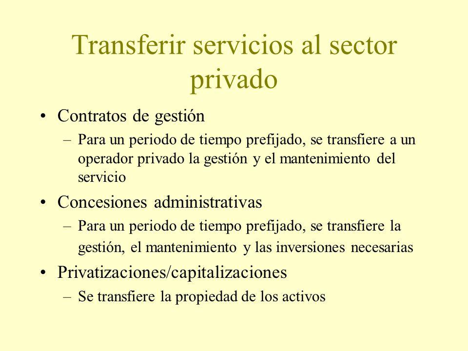 Transferir servicios al sector privado Contratos de gestión –Para un periodo de tiempo prefijado, se transfiere a un operador privado la gestión y el mantenimiento del servicio Concesiones administrativas –Para un periodo de tiempo prefijado, se transfiere la gestión, el mantenimiento y las inversiones necesarias Privatizaciones/capitalizaciones –Se transfiere la propiedad de los activos