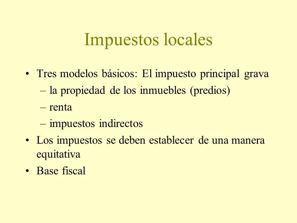 Impuestos locales Tres modelos básicos: El impuesto principal grava –la propiedad de los inmuebles (predios) –renta –impuestos indirectos Los impuestos se deben establecer de una manera equitativa Base fiscal