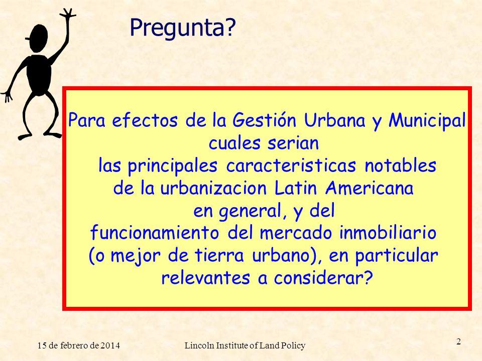 15 de febrero de 2014Lincoln Institute of Land Policy 2 Pregunta? Para efectos de la Gestión Urbana y Municipal cuales serian las principales caracter