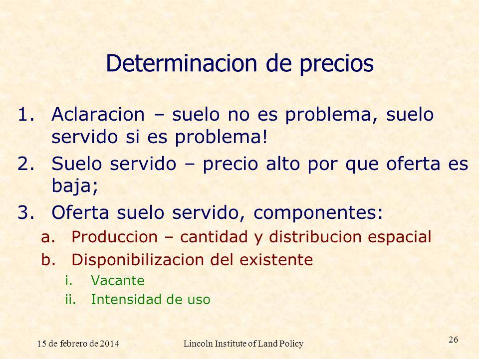 15 de febrero de 2014Lincoln Institute of Land Policy 26 Determinacion de precios 1.Aclaracion – suelo no es problema, suelo servido si es problema! 2