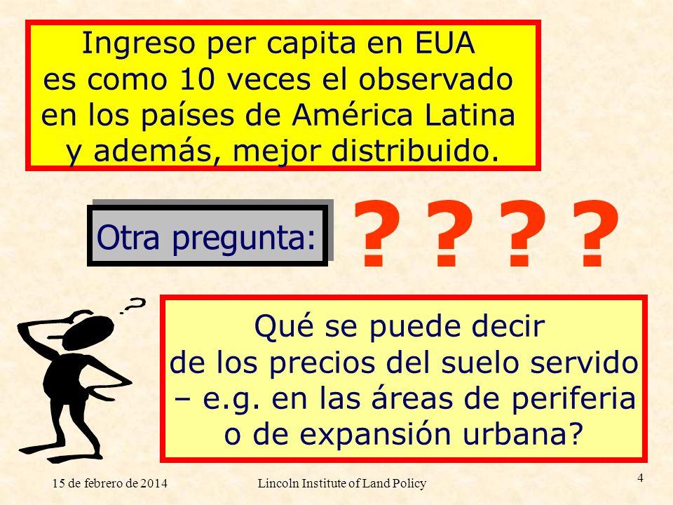 15 de febrero de 2014Lincoln Institute of Land Policy 4 Ingreso per capita en EUA es como 10 veces el observado en los países de América Latina y adem