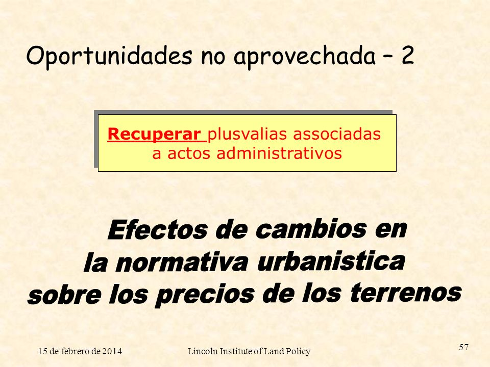 15 de febrero de 2014Lincoln Institute of Land Policy 57 Recuperar plusvalias associadas a actos administrativos Recuperar plusvalias associadas a act