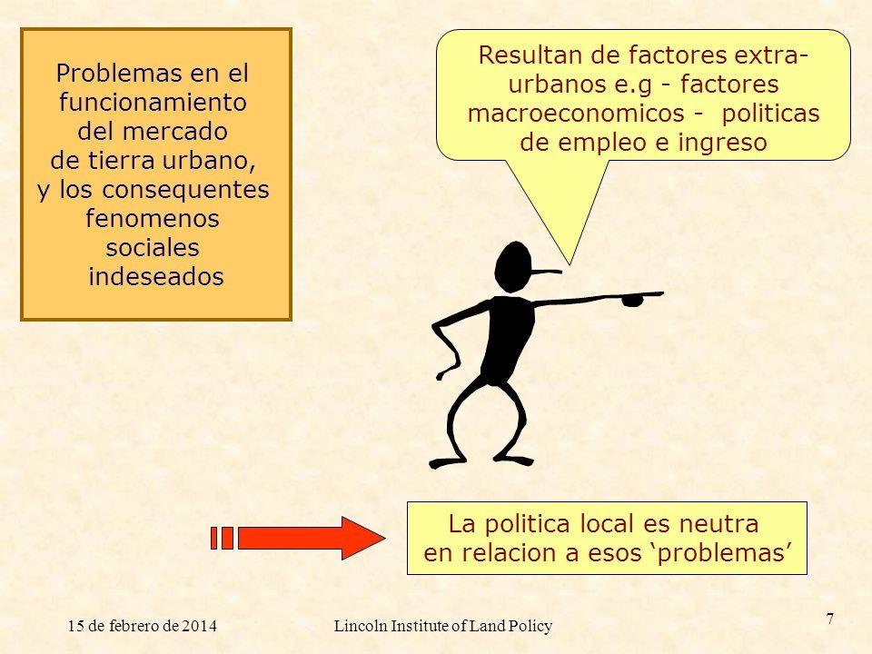 15 de febrero de 2014Lincoln Institute of Land Policy 7 Resultan de factores extra- urbanos e.g - factores macroeconomicos - politicas de empleo e ing