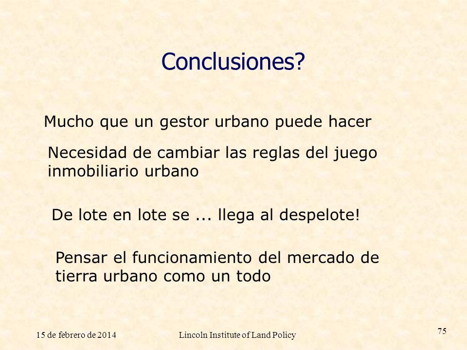 15 de febrero de 2014Lincoln Institute of Land Policy 75 Conclusiones? Mucho que un gestor urbano puede hacer Necesidad de cambiar las reglas del jueg