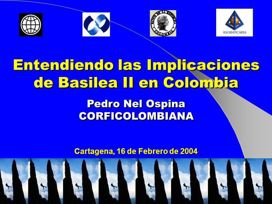 Cartagena, 16 de Febrero de 2004 Entendiendo las Implicaciones de Basilea II en Colombia Pedro Nel Ospina CORFICOLOMBIANA