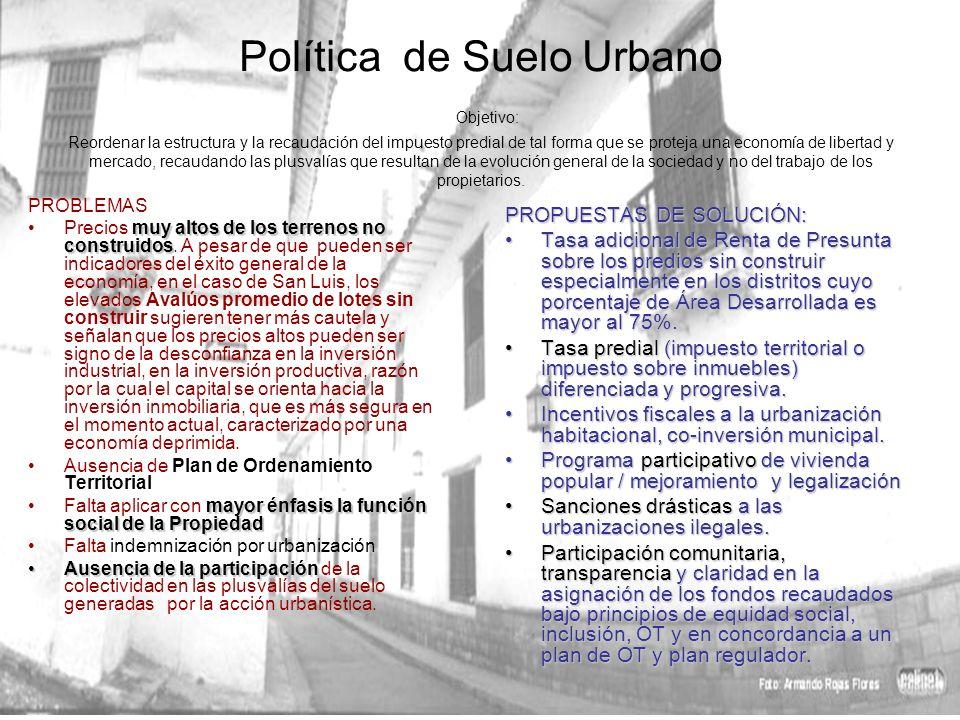 Política de Suelo Urbano Objetivo: Reordenar la estructura y la recaudación del impuesto predial de tal forma que se proteja una economía de libertad y mercado, recaudando las plusvalías que resultan de la evolución general de la sociedad y no del trabajo de los propietarios.