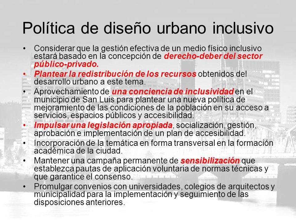 Política de diseño urbano inclusivo Considerar que la gestión efectiva de un medio físico inclusivo estará basado en la concepción de derecho-deber del sector público-privado.