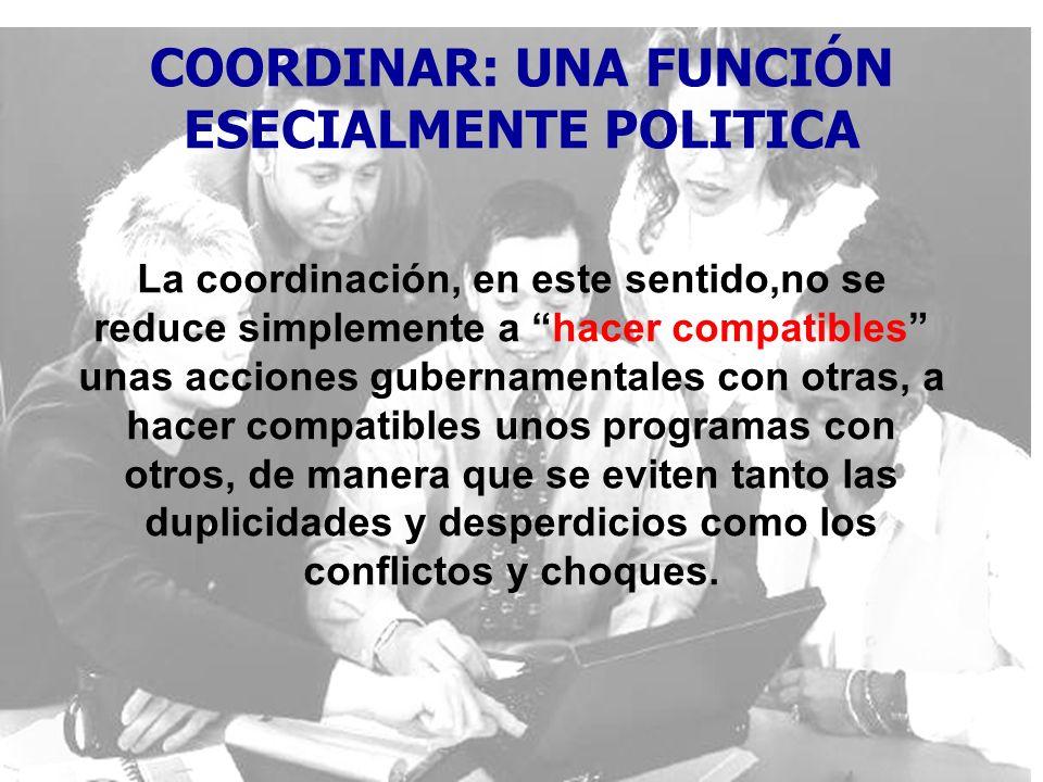 COORDINAR: UNA FUNCIÓN ESECIALMENTE POLITICA La coordinación, en este sentido,no se reduce simplemente a hacer compatibles unas acciones gubernamental