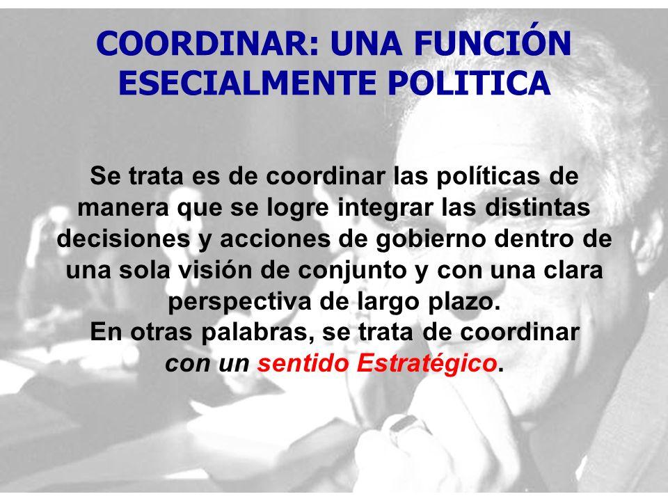 COORDINAR: UNA FUNCIÓN ESECIALMENTE POLITICA Se trata es de coordinar las políticas de manera que se logre integrar las distintas decisiones y acciones de gobierno dentro de una sola visión de conjunto y con una clara perspectiva de largo plazo.
