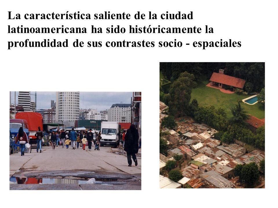 La característica saliente de la ciudad latinoamericana ha sido históricamente la profundidad de sus contrastes socio - espaciales