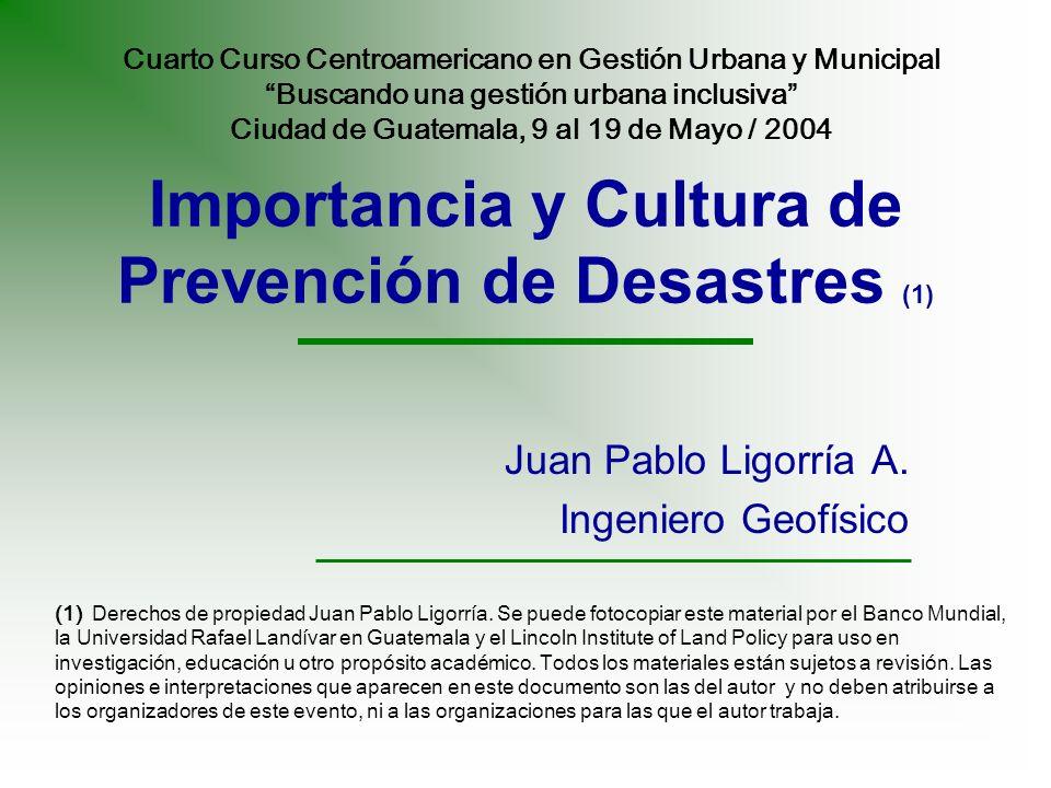 Importancia y Cultura de Prevención de Desastres (1) Juan Pablo Ligorría A. Ingeniero Geofísico (1) Derechos de propiedad Juan Pablo Ligorría. Se pued