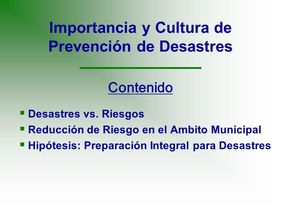 Importancia y Cultura de Prevención de Desastres Desastres vs. Riesgos Reducción de Riesgo en el Ambito Municipal Hipótesis: Preparación Integral para