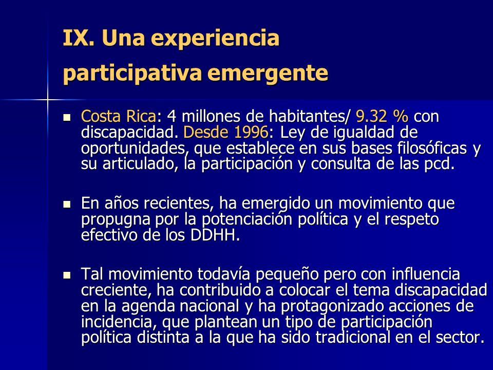 IX. Una experiencia participativa emergente Costa Rica: 4 millones de habitantes/ 9.32 % con discapacidad. Desde 1996: Ley de igualdad de oportunidade