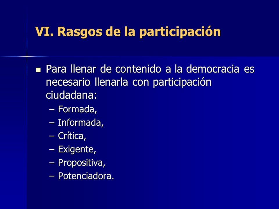 VI. Rasgos de la participación Para llenar de contenido a la democracia es necesario llenarla con participación ciudadana: Para llenar de contenido a