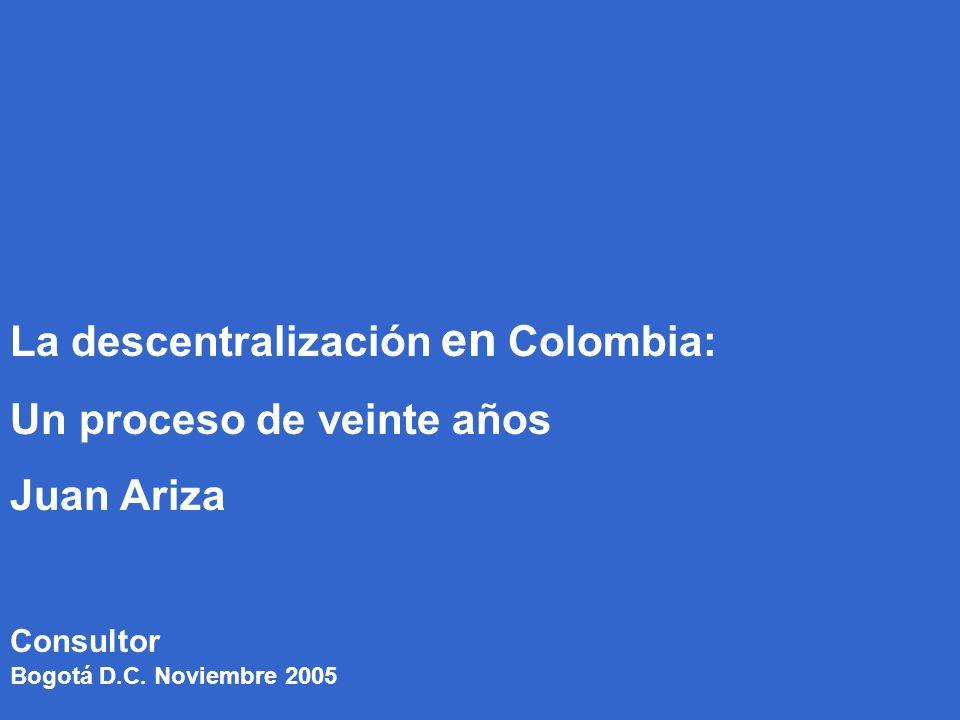 1 Consultor La descentralización en Colombia: Un proceso de veinte años Juan Ariza Bogotá D.C.