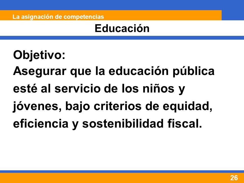 26 Educación La asignación de competencias Objetivo: Asegurar que la educación pública esté al servicio de los niños y jóvenes, bajo criterios de equidad, eficiencia y sostenibilidad fiscal.