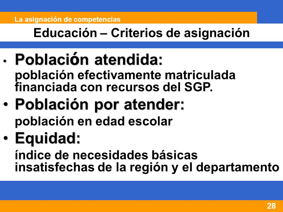 28 Educación – Criterios de asignación La asignación de competencias Poblaci ó n atendida: Poblaci ó n atendida: población efectivamente matriculada financiada con recursos del SGP.