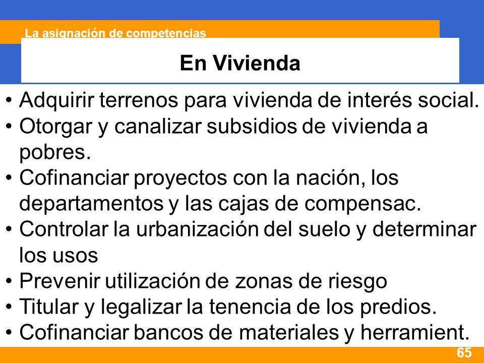 65 La asignación de competencias En Vivienda Adquirir terrenos para vivienda de interés social.