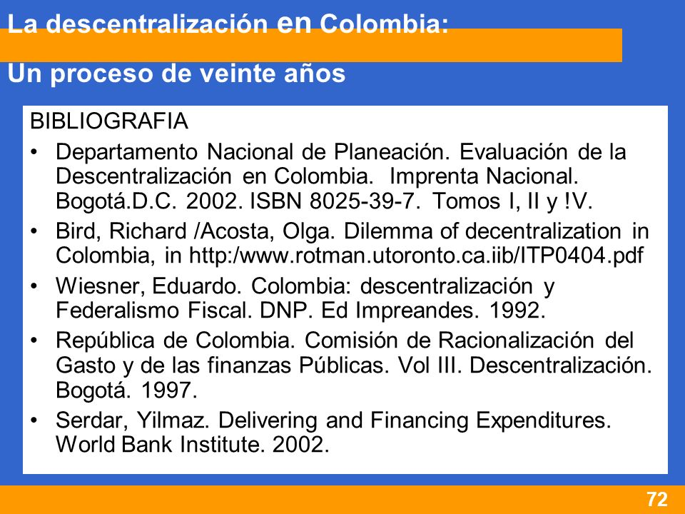 72 BIBLIOGRAFIA Departamento Nacional de Planeación. Evaluación de la Descentralización en Colombia. Imprenta Nacional. Bogotá.D.C. 2002. ISBN 8025-39