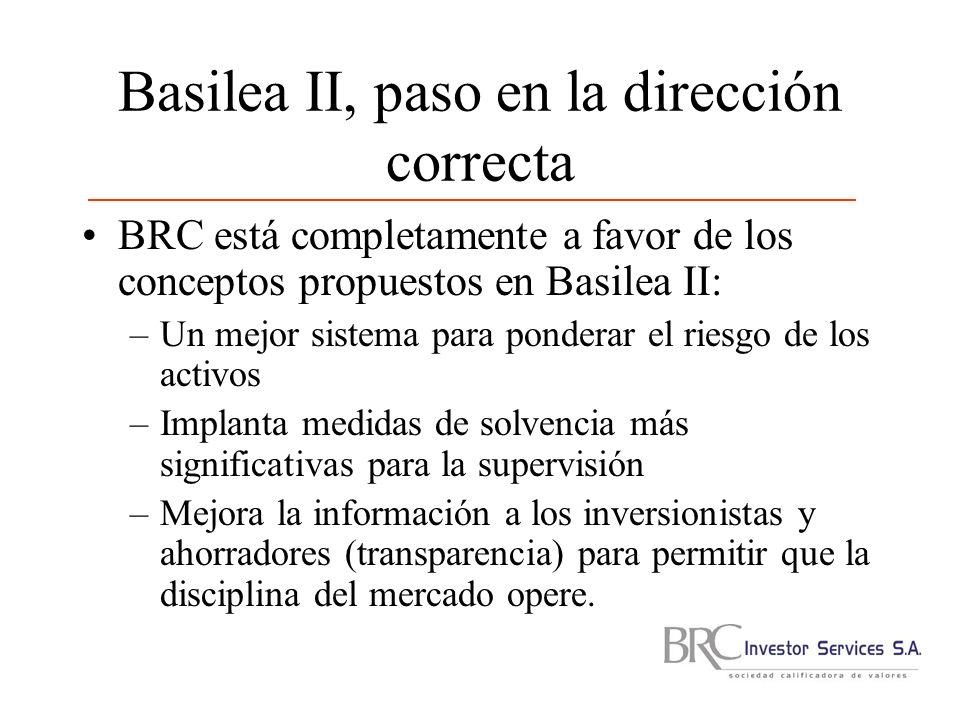 Basilea II, paso en la dirección correcta BRC está completamente a favor de los conceptos propuestos en Basilea II: –Un mejor sistema para ponderar el riesgo de los activos –Implanta medidas de solvencia más significativas para la supervisión –Mejora la información a los inversionistas y ahorradores (transparencia) para permitir que la disciplina del mercado opere.