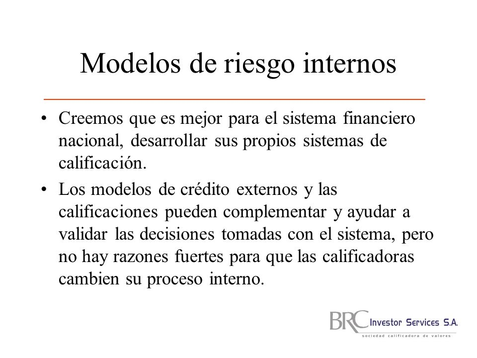 Modelos de riesgo internos Creemos que es mejor para el sistema financiero nacional, desarrollar sus propios sistemas de calificación.