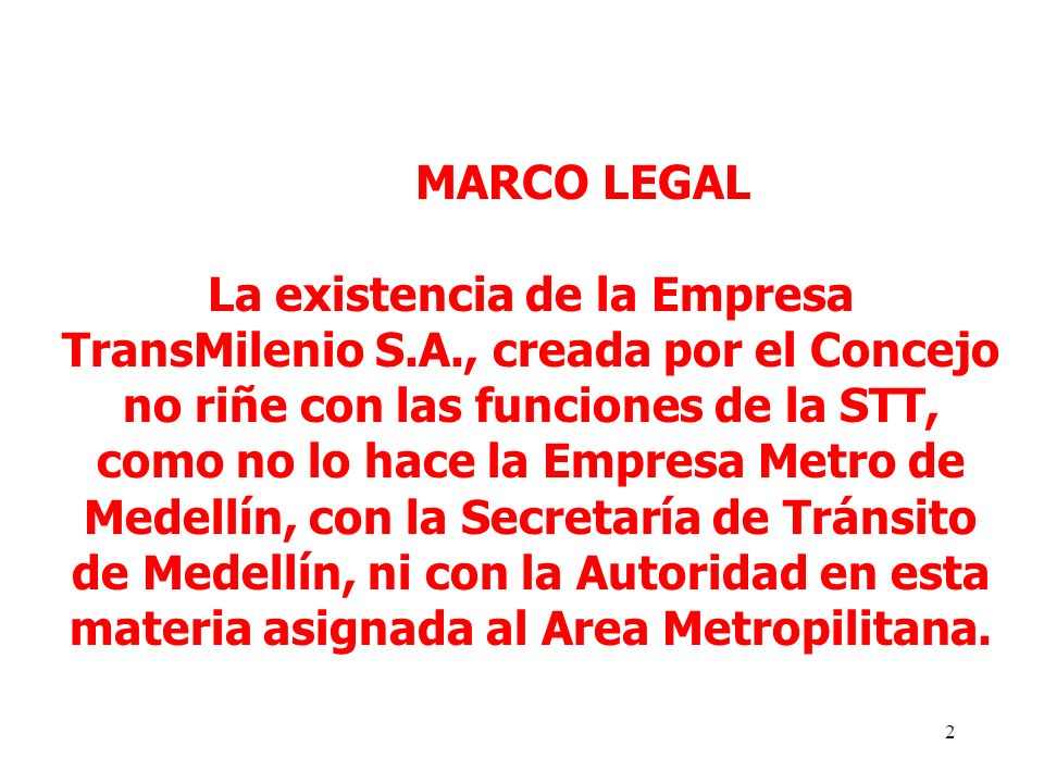 2 MARCO LEGAL La existencia de la Empresa TransMilenio S.A., creada por el Concejo no riñe con las funciones de la STT, como no lo hace la Empresa Metro de Medellín, con la Secretaría de Tránsito de Medellín, ni con la Autoridad en esta materia asignada al Area Metropilitana.