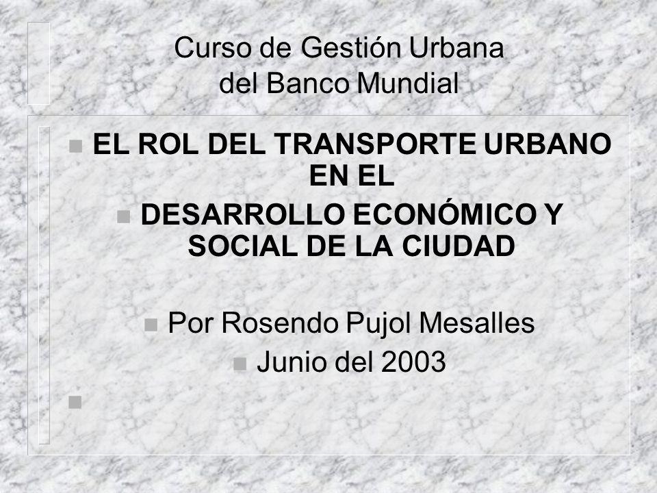 Curso de Gestión Urbana del Banco Mundial EL ROL DEL TRANSPORTE URBANO EN EL DESARROLLO ECONÓMICO Y SOCIAL DE LA CIUDAD Por Rosendo Pujol Mesalles Junio del 2003