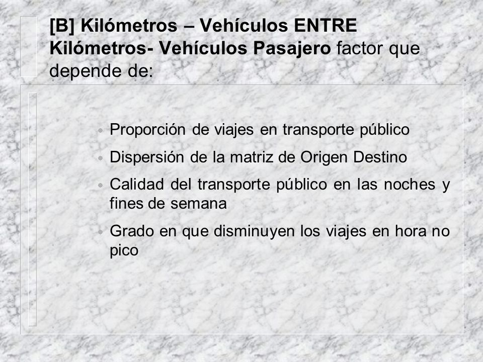 [B] Kilómetros – Vehículos ENTRE Kilómetros- Vehículos Pasajero factor que depende de: Proporción de viajes en transporte público Dispersión de la matriz de Origen Destino Calidad del transporte público en las noches y fines de semana Grado en que disminuyen los viajes en hora no pico
