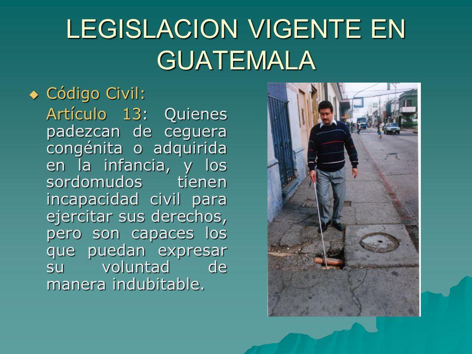 LEGISLACION VIGENTE EN GUATEMALA Código Civil: Código Civil: Artículo 13: Quienes padezcan de ceguera congénita o adquirida en la infancia, y los sord