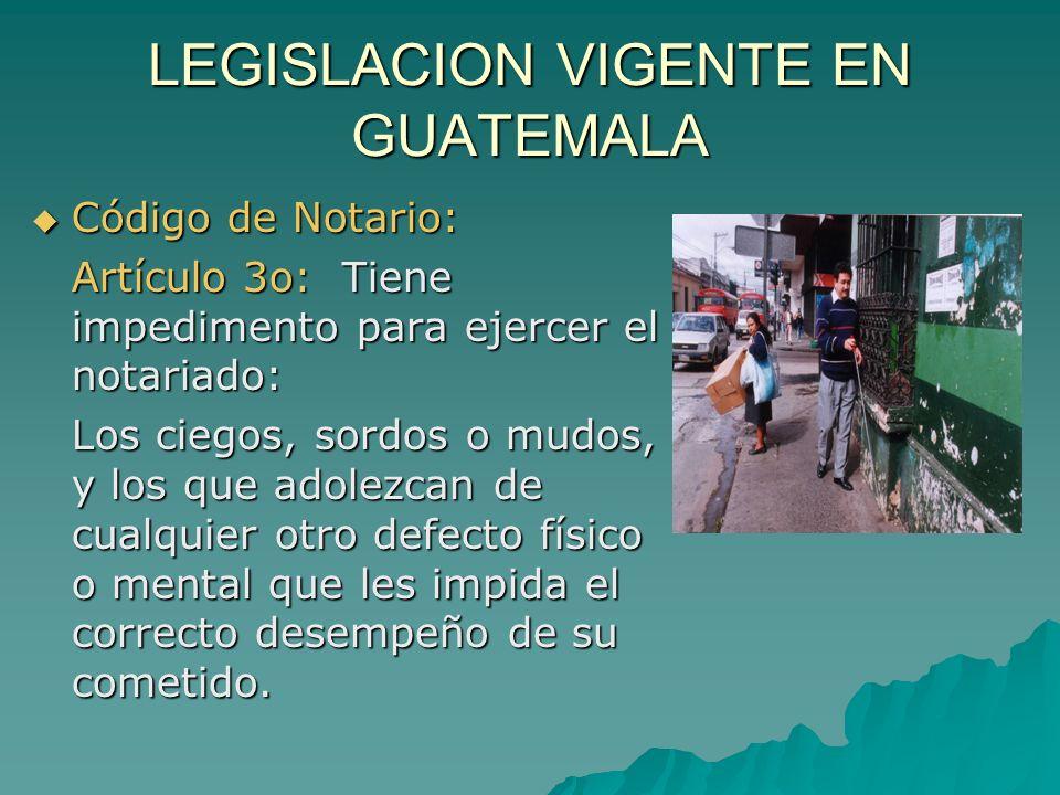 LEGISLACION VIGENTE EN GUATEMALA Código de Notario: Código de Notario: Artículo 3o: Tiene impedimento para ejercer el notariado: Los ciegos, sordos o