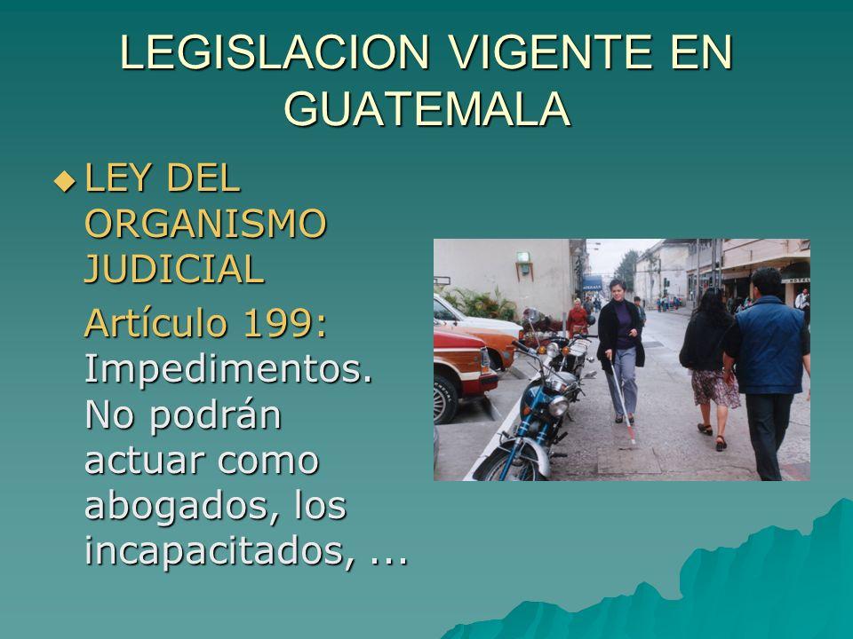 LEGISLACION VIGENTE EN GUATEMALA LEY DEL ORGANISMO JUDICIAL LEY DEL ORGANISMO JUDICIAL Artículo 199: Impedimentos. No podrán actuar como abogados, los