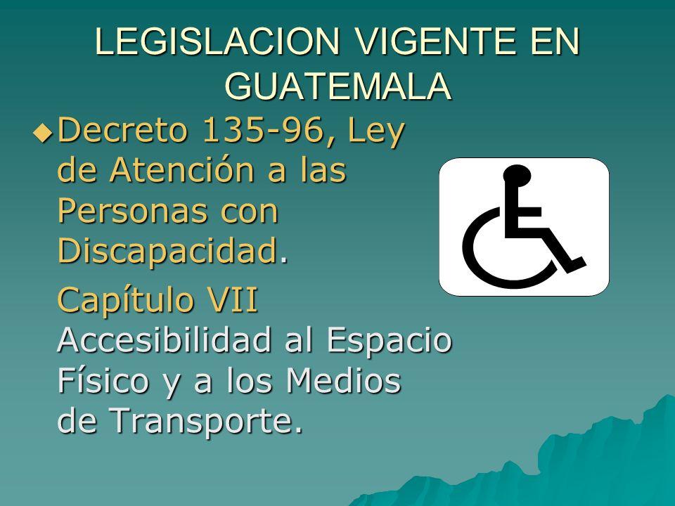 LEGISLACION VIGENTE EN GUATEMALA Decreto 135-96, Ley de Atención a las Personas con Discapacidad. Decreto 135-96, Ley de Atención a las Personas con D