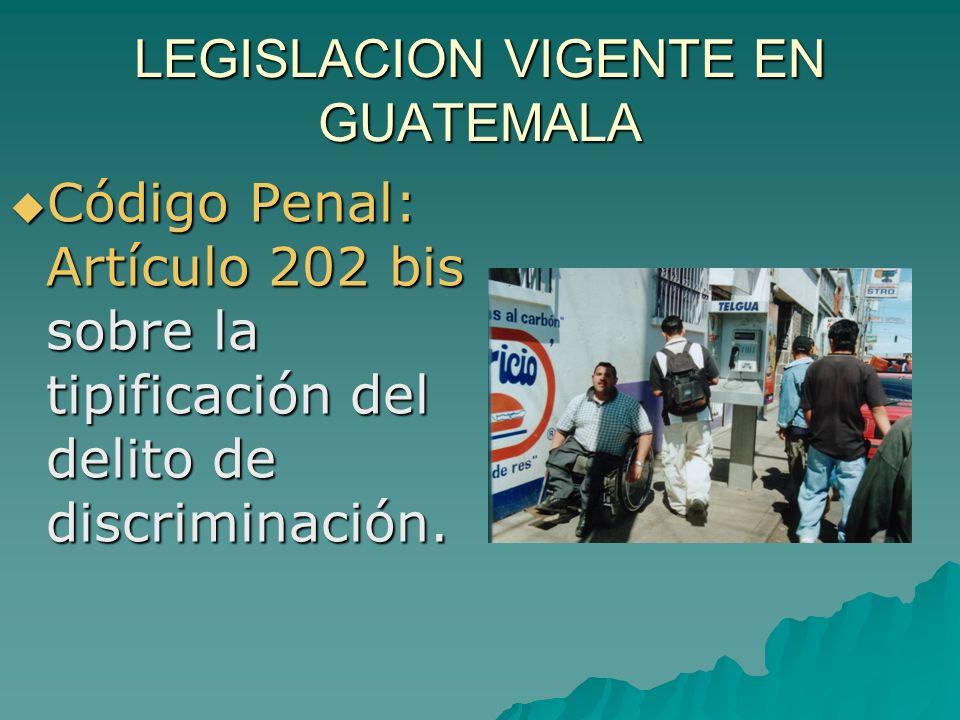 LEGISLACION VIGENTE EN GUATEMALA Código Penal: Artículo 202 bis sobre la tipificación del delito de discriminación. Código Penal: Artículo 202 bis sob