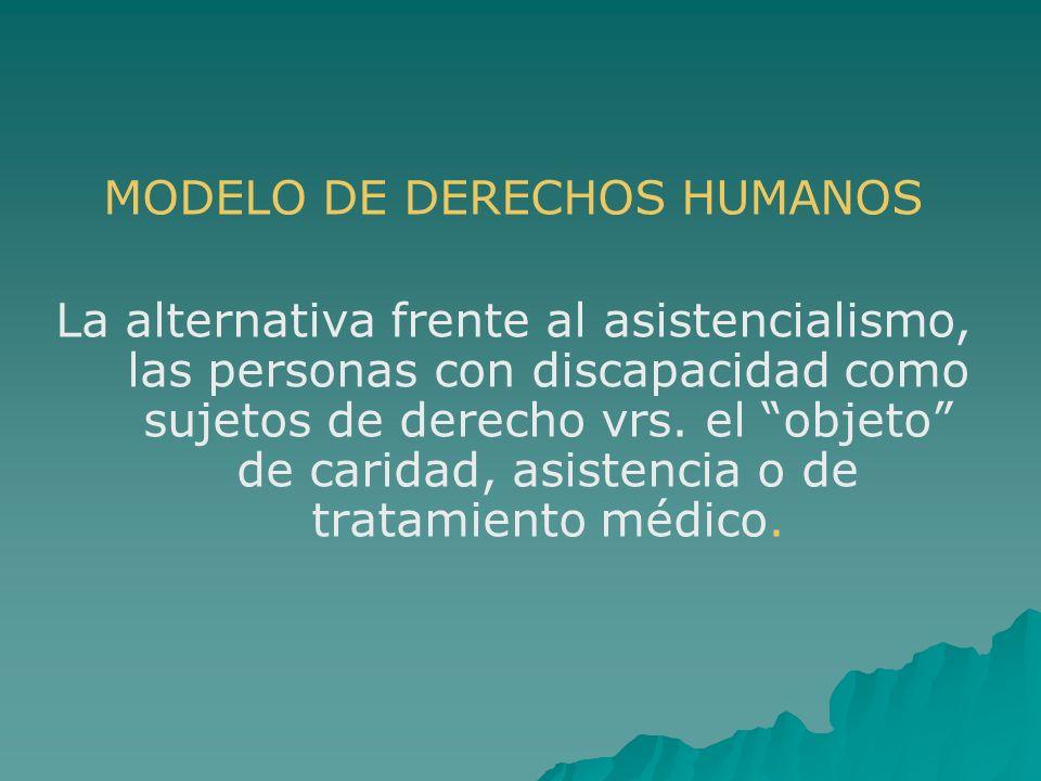 MODELO DE DERECHOS HUMANOS La alternativa frente al asistencialismo, las personas con discapacidad como sujetos de derecho vrs. el objeto de caridad,