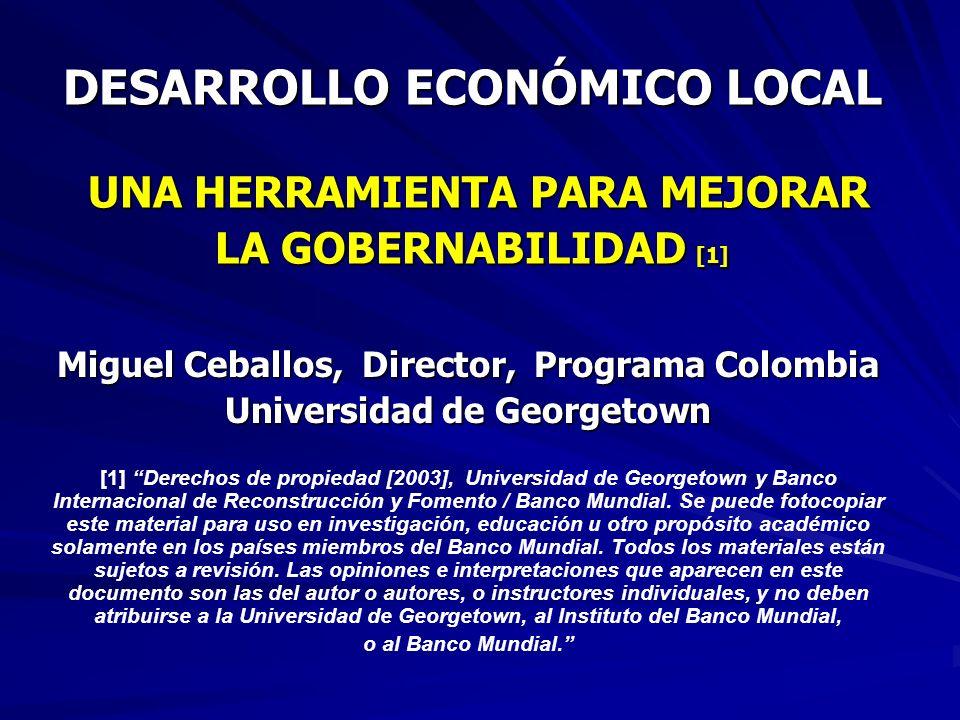 DESARROLLO ECONÓMICO LOCAL UNA HERRAMIENTA PARA MEJORAR LA GOBERNABILIDAD [1] Miguel Ceballos, Director, Programa Colombia Universidad de Georgetown [