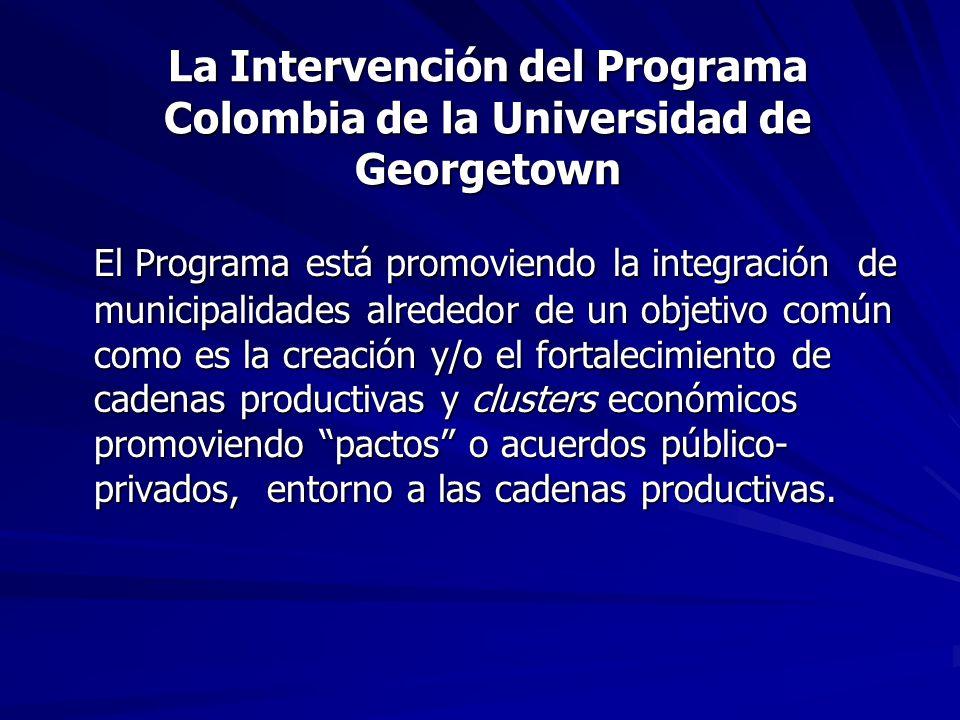 La Intervención del Programa Colombia de la Universidad de Georgetown El Programa está promoviendo la integración de municipalidades alrededor de un objetivo común como es la creación y/o el fortalecimiento de cadenas productivas y clusters económicos promoviendo pactos o acuerdos público- privados, entorno a las cadenas productivas.