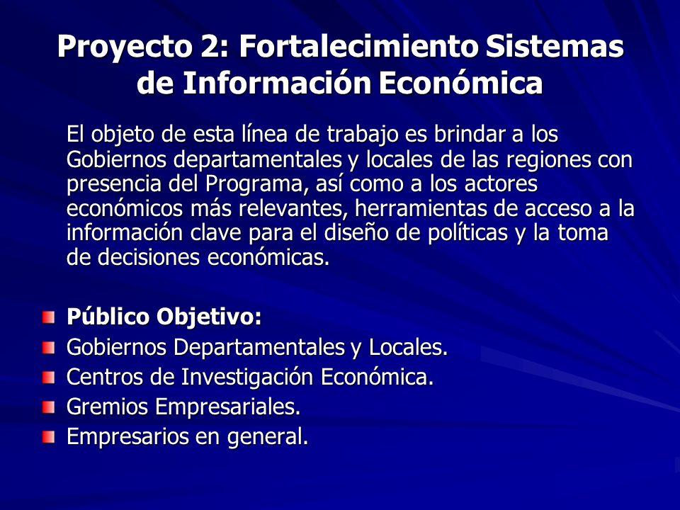 Proyecto 2: Fortalecimiento Sistemas de Información Económica El objeto de esta línea de trabajo es brindar a los Gobiernos departamentales y locales de las regiones con presencia del Programa, así como a los actores económicos más relevantes, herramientas de acceso a la información clave para el diseño de políticas y la toma de decisiones económicas.